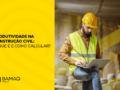 Produtividade na construção civil: como calcular?